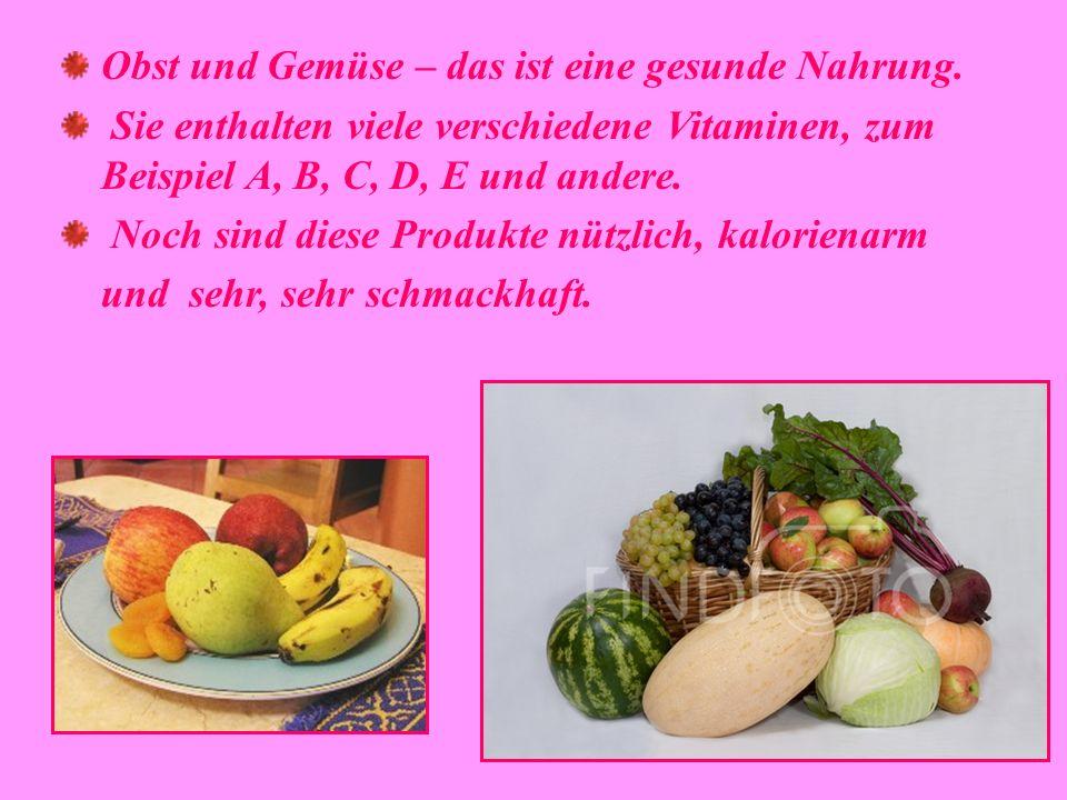 Obst und Gemüse – das ist eine gesunde Nahrung. Sie enthalten viele verschiedene Vitaminen, zum Beispiel A, B, C, D, E und andere. Noch sind diese Pro