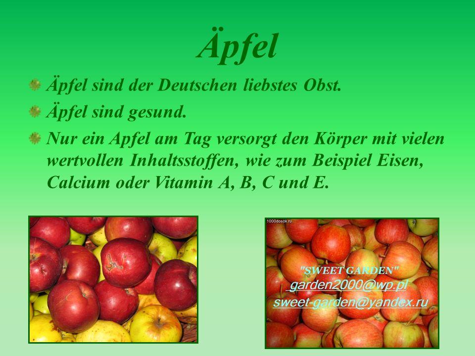 Äpfel Äpfel sind der Deutschen liebstes Obst. Äpfel sind gesund. Nur ein Apfel am Tag versorgt den Körper mit vielen wertvollen Inhaltsstoffen, wie zu