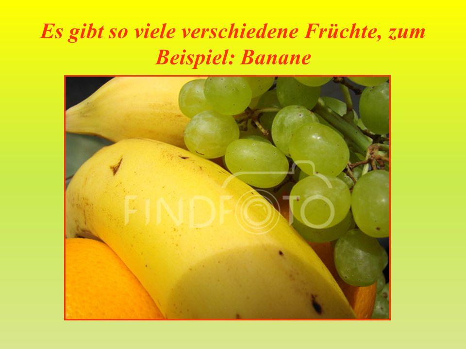 Es gibt so viele verschiedene Früchte, zum Beispiel: Banane