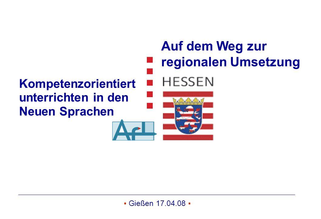 ▪ Gießen 17.04.08 ▪ Kompetenzorientiert unterrichten in den Neuen Sprachen Auf dem Weg zur regionalen Umsetzung