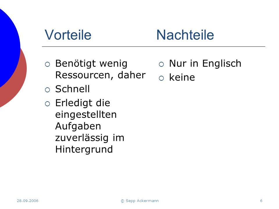 28.09.2006© Sepp Ackermann6 VorteileNachteile  Benötigt wenig Ressourcen, daher  Schnell  Erledigt die eingestellten Aufgaben zuverlässig im Hintergrund  Nur in Englisch  keine