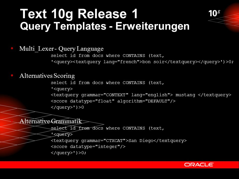 Text 10g Release 1 Query Templates - Erweiterungen  Multi_Lexer - Query Language select id from docs where CONTAINS (text, bon soir )>0;  Alternatives Scoring select id from docs where CONTAINS (text, mustang )>0  Alternative Grammatik select id from docs where CONTAINS (text, San Diego )>0;