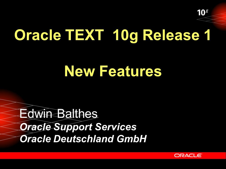 Oracle TEXT 10g Release 1 New Features Edwin Balthes Oracle Support Services Oracle Deutschland GmbH