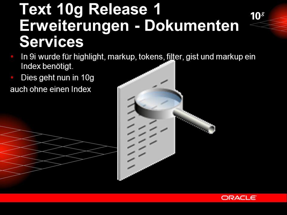 Text 10g Release 1 Erweiterungen - Dokumenten Services  In 9i wurde für highlight, markup, tokens, filter, gist und markup ein Index benötigt.