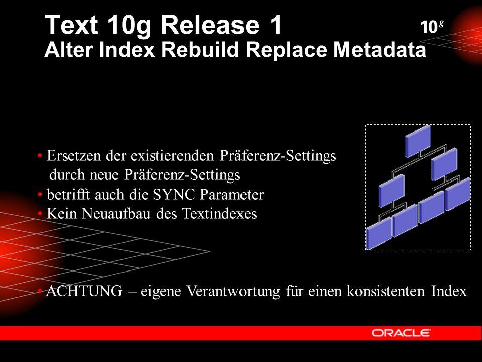 Text 10g Release 1 Alter Index Rebuild Replace Metadata Ersetzen der existierenden Präferenz-Settings durch neue Präferenz-Settings betrifft auch die SYNC Parameter Kein Neuaufbau des Textindexes ACHTUNG – eigene Verantwortung für einen konsistenten Index
