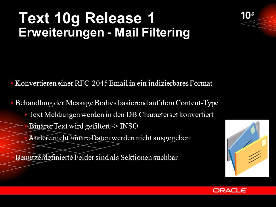 Text 10g Release 1 Erweiterungen - Mail Filtering Konvertieren einer RFC-2045 Email in ein indizierbares Format Behandlung der Message Bodies basierend auf dem Content-Type Text Meldungen werden in den DB Characterset konvertiert Binärer Text wird gefiltert -> INSO Andere nicht binäre Daten werden nicht ausgegeben Benutzerdefinierte Felder sind als Sektionen suchbar
