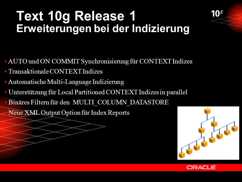 Text 10g Release 1 Erweiterungen bei der Indizierung AUTO und ON COMMIT Synchronisierung für CONTEXT Indizes Transaktionale CONTEXT Indizes Automatische Multi-Language Indizierung Unterstützung für Local Partitioned CONTEXT Indizes in parallel Binäres Filtern für den MULTI_COLUMN_DATASTORE Neue XML Output Option für Index Reports