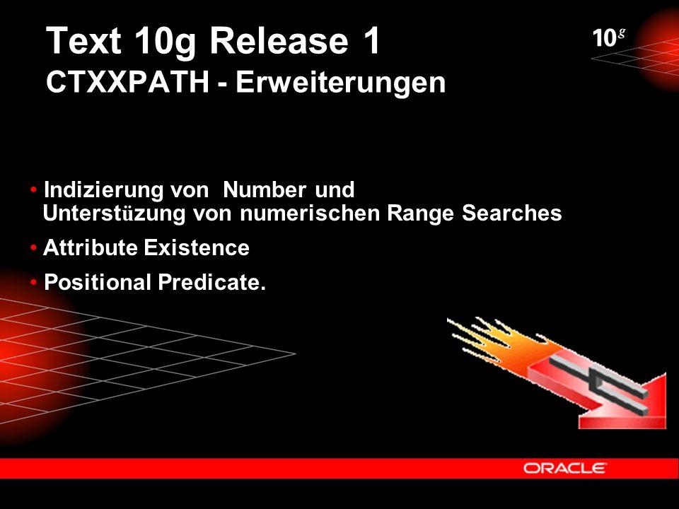 Text 10g Release 1 CTXXPATH - Erweiterungen Indizierung von Number und Unterst ü zung von numerischen Range Searches Attribute Existence Positional Predicate.