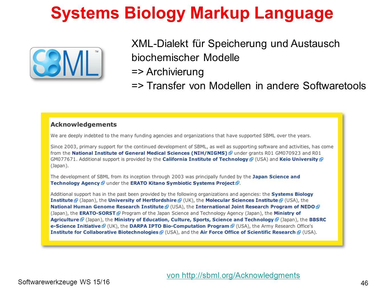 Softwarewerkzeuge WS 15/16 Systems Biology Markup Language 46 XML-Dialekt für Speicherung und Austausch biochemischer Modelle => Archivierung => Transfer von Modellen in andere Softwaretools von http://sbml.org/Acknowledgments
