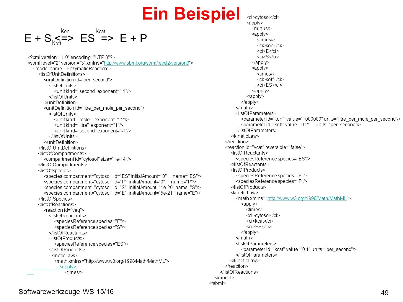 Softwarewerkzeuge WS 15/16 Ein Beispiel 49 E + S ES => E + P k on k off k cat http://www.sbml.org/sbml/level2/version3 cytosol kon E S koff ES http://www.w3.org/1998/Math/MathML cytosol kcat ES