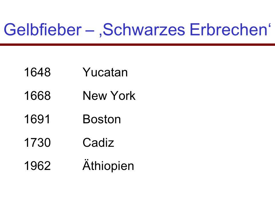 Gelbfieber – 'Schwarzes Erbrechen' 1648Yucatan 1668New York 1691Boston 1730Cadiz 1962Äthiopien