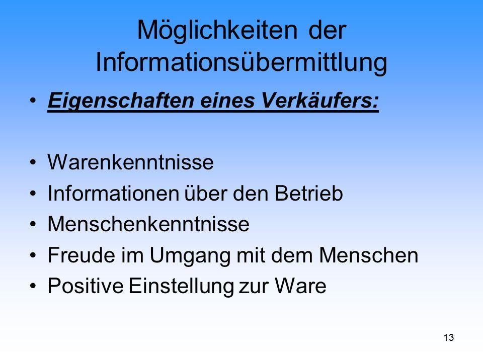 13 Möglichkeiten der Informationsübermittlung Eigenschaften eines Verkäufers: Warenkenntnisse Informationen über den Betrieb Menschenkenntnisse Freude