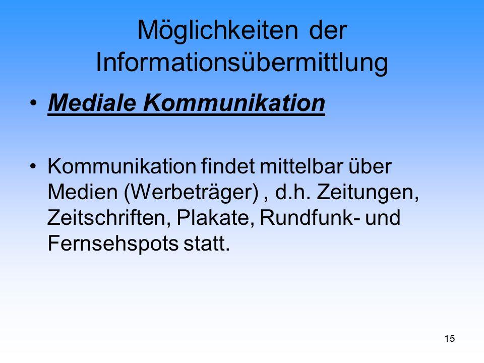 15 Möglichkeiten der Informationsübermittlung Mediale Kommunikation Kommunikation findet mittelbar über Medien (Werbeträger), d.h. Zeitungen, Zeitschr
