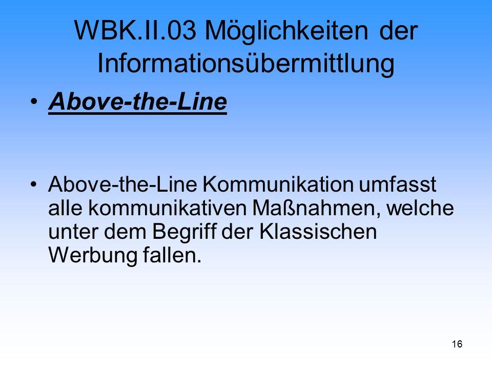 16 WBK.II.03 Möglichkeiten der Informationsübermittlung Above-the-Line Above-the-Line Kommunikation umfasst alle kommunikativen Maßnahmen, welche unte