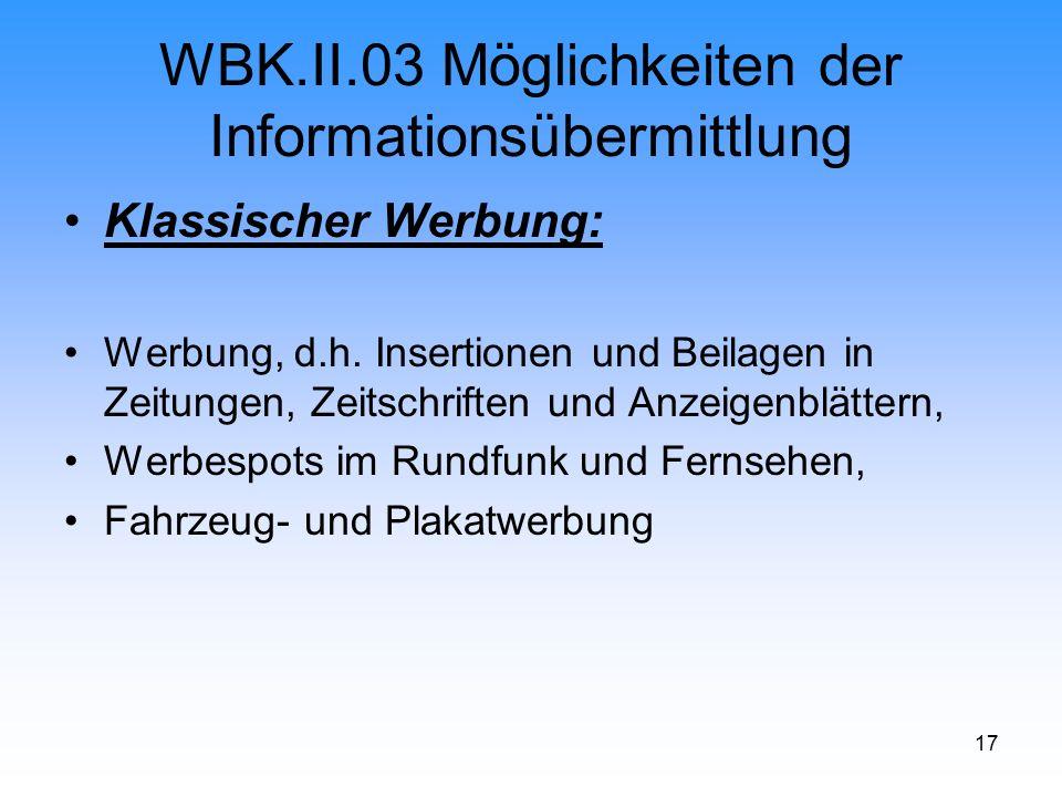 17 WBK.II.03 Möglichkeiten der Informationsübermittlung Klassischer Werbung: Werbung, d.h. Insertionen und Beilagen in Zeitungen, Zeitschriften und An