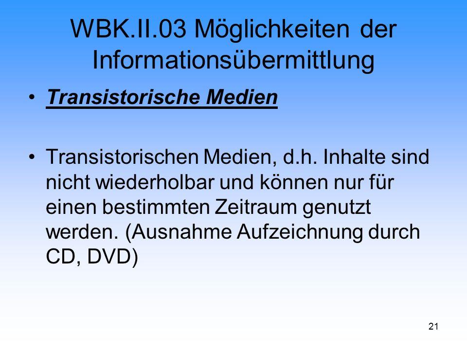21 WBK.II.03 Möglichkeiten der Informationsübermittlung Transistorische Medien Transistorischen Medien, d.h. Inhalte sind nicht wiederholbar und könne
