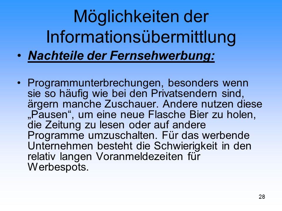 28 Möglichkeiten der Informationsübermittlung Nachteile der Fernsehwerbung: Programmunterbrechungen, besonders wenn sie so häufig wie bei den Privatse