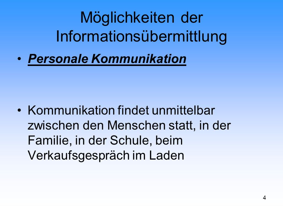 4 Möglichkeiten der Informationsübermittlung Personale Kommunikation Kommunikation findet unmittelbar zwischen den Menschen statt, in der Familie, in
