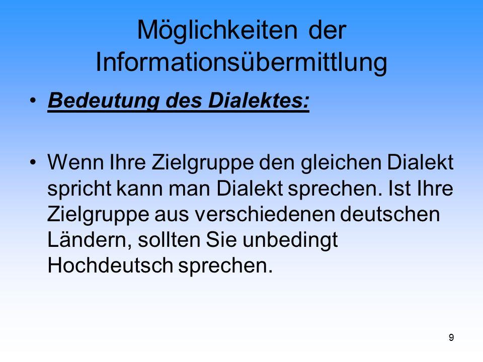 9 Möglichkeiten der Informationsübermittlung Bedeutung des Dialektes: Wenn Ihre Zielgruppe den gleichen Dialekt spricht kann man Dialekt sprechen. Ist