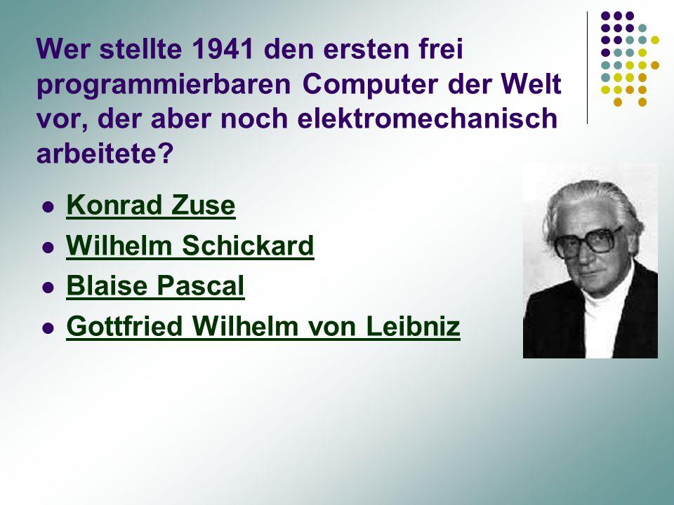 Wer stellte 1941 den ersten frei programmierbaren Computer der Welt vor, der aber noch elektromechanisch arbeitete? Konrad Zuse Wilhelm Schickard Blai