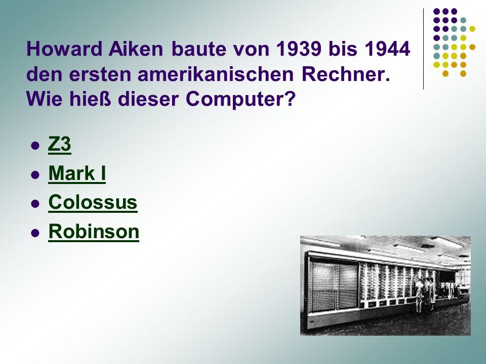 Howard Aiken baute von 1939 bis 1944 den ersten amerikanischen Rechner. Wie hieß dieser Computer? Z3 Mark I Colossus Robinson