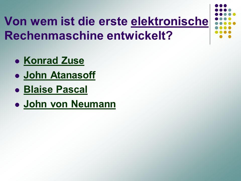 Von wem ist die erste elektronische Rechenmaschine entwickelt? Konrad Zuse John Atanasoff Blaise Pascal John von Neumann
