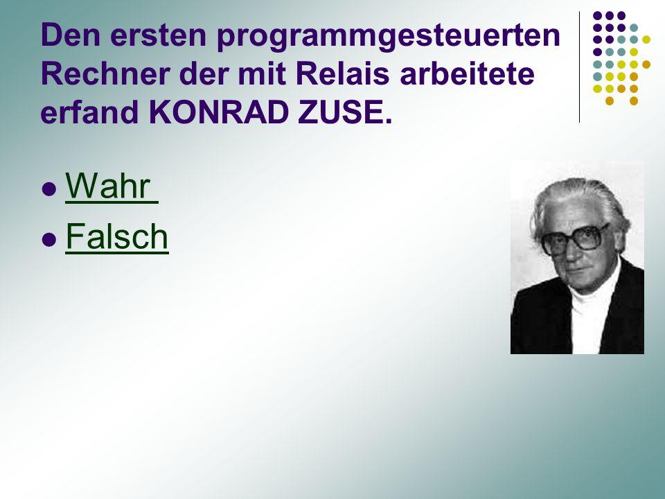 Den ersten programmgesteuerten Rechner der mit Relais arbeitete erfand KONRAD ZUSE. Wahr Falsch