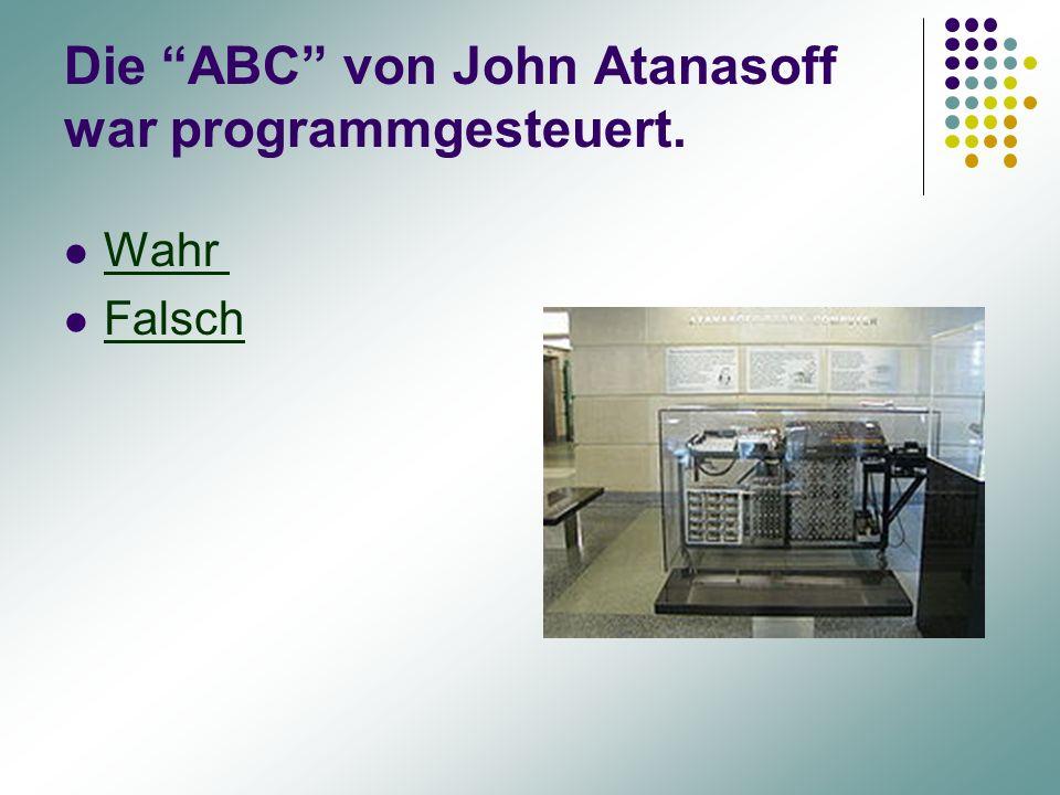 """Die """"ABC"""" von John Atanasoff war programmgesteuert. Wahr Falsch"""