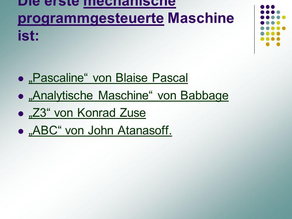 """Die erste mechanische programmgesteuerte Maschine ist: """"Pascaline"""" von Blaise Pascal """"Analytische Maschine"""" von Babbage """"Z3"""" von Konrad Zuse """"ABC"""" von"""