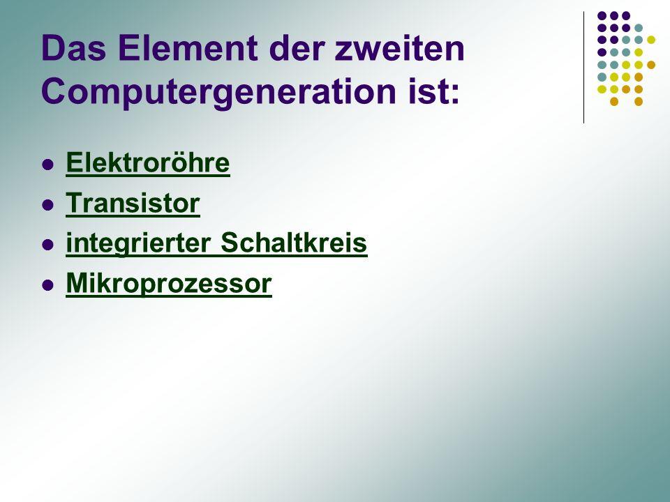 Das Element der zweiten Computergeneration ist: Elektroröhre Elektroröhre Transistor integrierter Schaltkreis Mikroprozessor