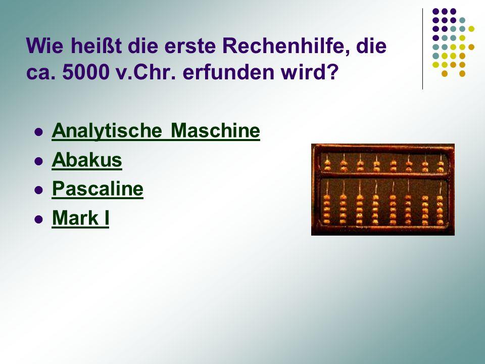 Wie heißt die erste Rechenhilfe, die ca. 5000 v.Chr. erfunden wird? Analytische Maschine Abakus Pascaline Mark I