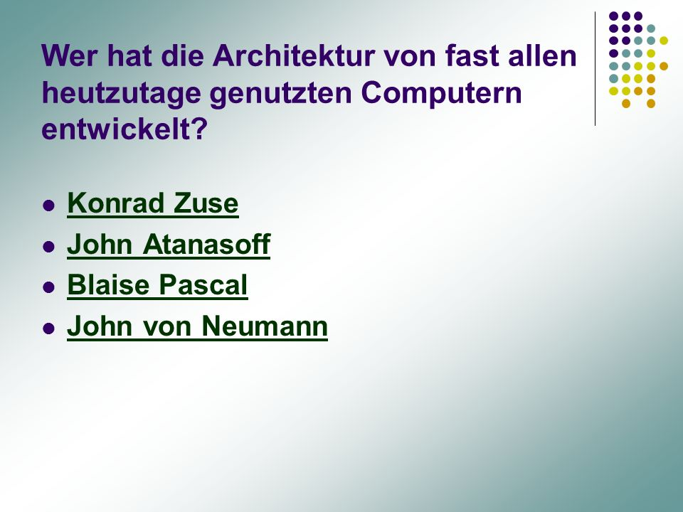 Wer hat die Architektur von fast allen heutzutage genutzten Computern entwickelt? Konrad Zuse John Atanasoff Blaise Pascal John von Neumann