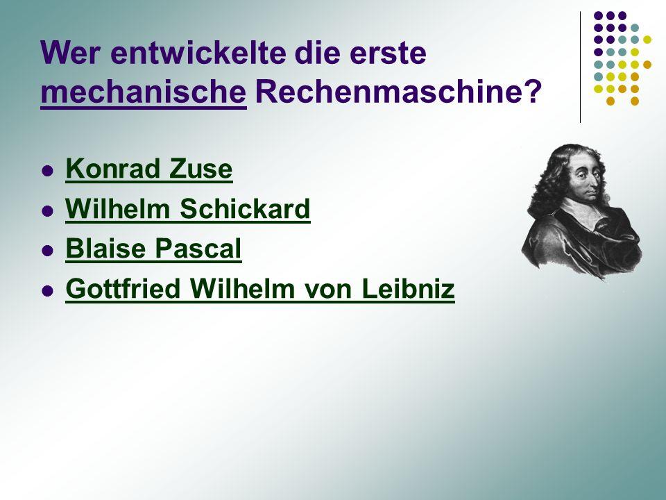 Wer entwickelte die erste mechanische Rechenmaschine? Konrad Zuse Wilhelm Schickard Blaise Pascal Gottfried Wilhelm von Leibniz