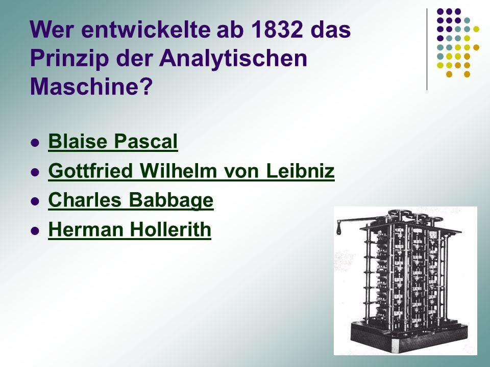 Wer entwickelte ab 1832 das Prinzip der Analytischen Maschine? Blaise Pascal Gottfried Wilhelm von Leibniz Charles Babbage Herman Hollerith