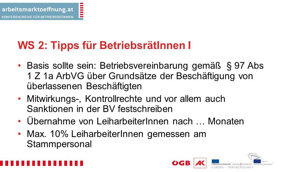 WS 2: Tipps für BetriebsrätInnen I Basis sollte sein: Betriebsvereinbarung gemäß § 97 Abs 1 Z 1a ArbVG über Grundsätze der Beschäftigung von überlassenen Beschäftigten Mitwirkungs-, Kontrollrechte und vor allem auch Sanktionen in der BV festschreiben Übernahme von LeiharbeiterInnen nach … Monaten Max.
