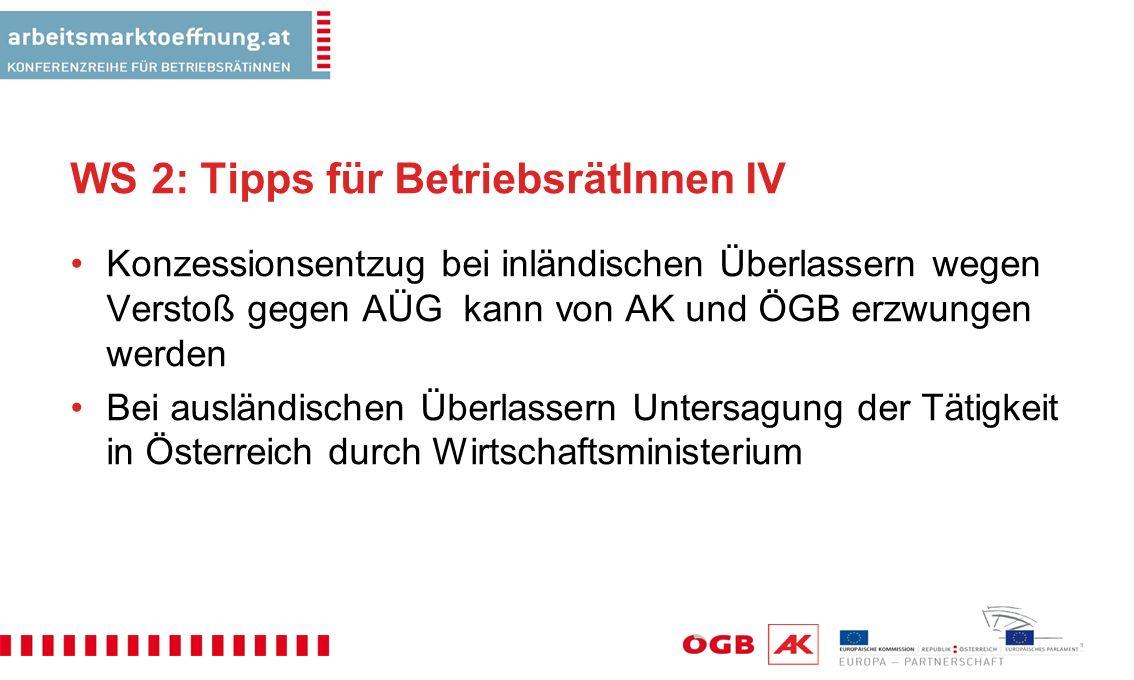 WS 2: Tipps für BetriebsrätInnen IV Konzessionsentzug bei inländischen Überlassern wegen Verstoß gegen AÜG kann von AK und ÖGB erzwungen werden Bei ausländischen Überlassern Untersagung der Tätigkeit in Österreich durch Wirtschaftsministerium