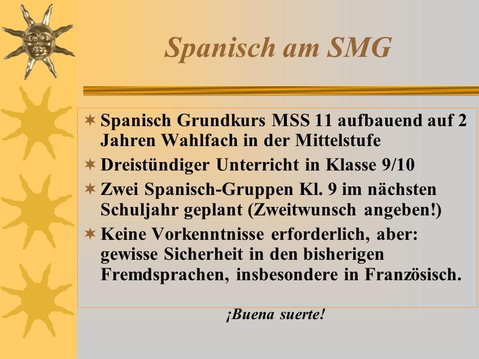 Spanisch am SMG  Spanisch Grundkurs MSS 11 aufbauend auf 2 Jahren Wahlfach in der Mittelstufe  Dreistündiger Unterricht in Klasse 9/10  Zwei Spanisch-Gruppen Kl.