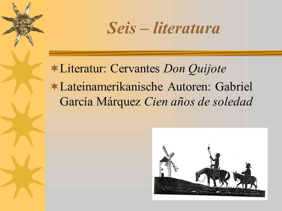 Seis – literatura  Literatur: Cervantes Don Quijote  Lateinamerikanische Autoren: Gabriel García Márquez Cien años de soledad