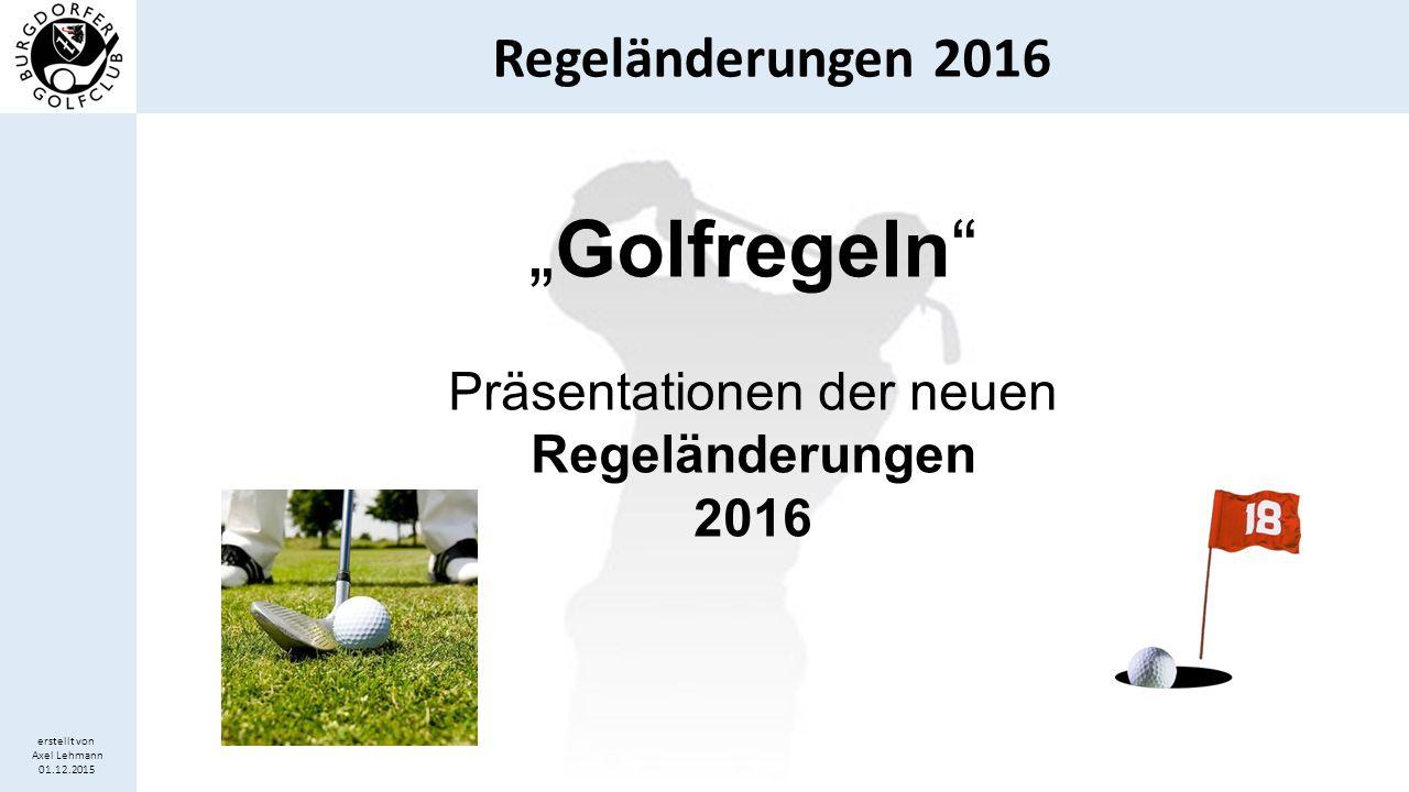 Regeländerungen 2016 erstellt von Axel Lehmann 01.12.2015 Falsche Schlagzahl für das Loch  Bislang wurde ein Spieler nach Regel 6-6d ausnahmslos disqualifiziert, wenn er für ein Loch eine niedrigere als die tatsächlich gespielte Schlagzahl einreicht.
