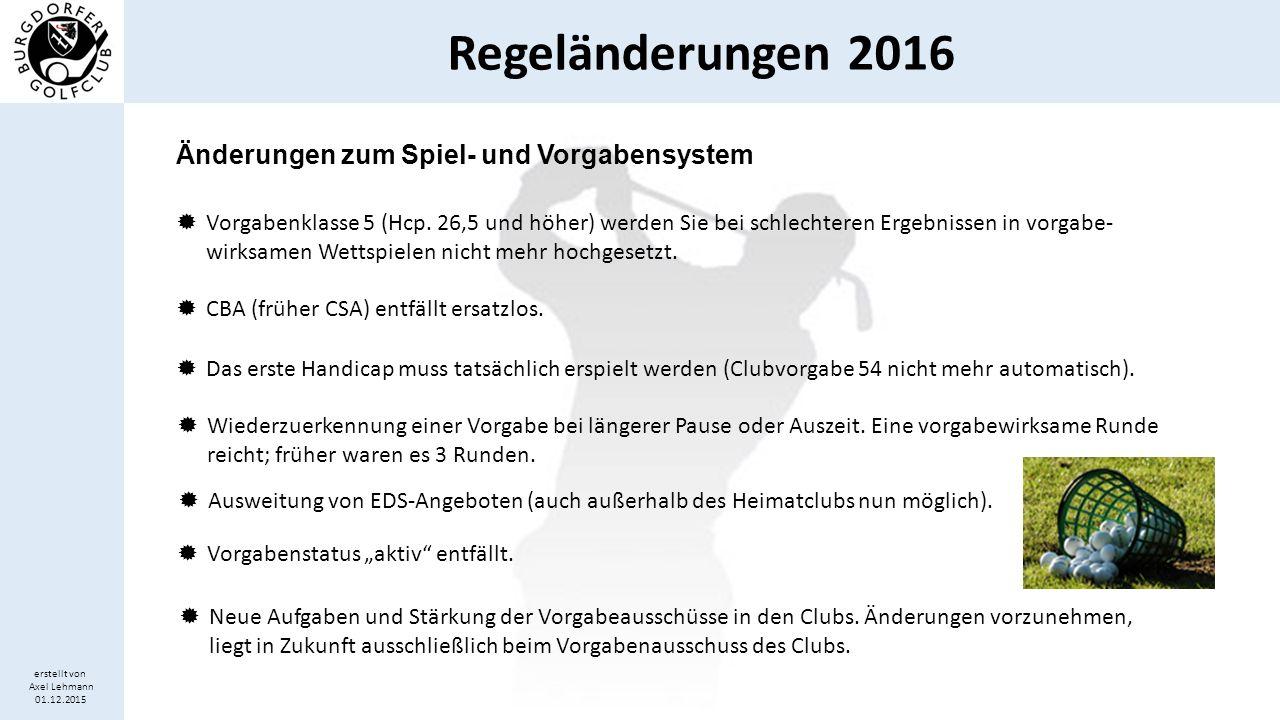 Regeländerungen 2016 erstellt von Axel Lehmann 01.12.2015 Änderungen zum Spiel- und Vorgabensystem  Vorgabenklasse 5 (Hcp. 26,5 und höher) werden Sie