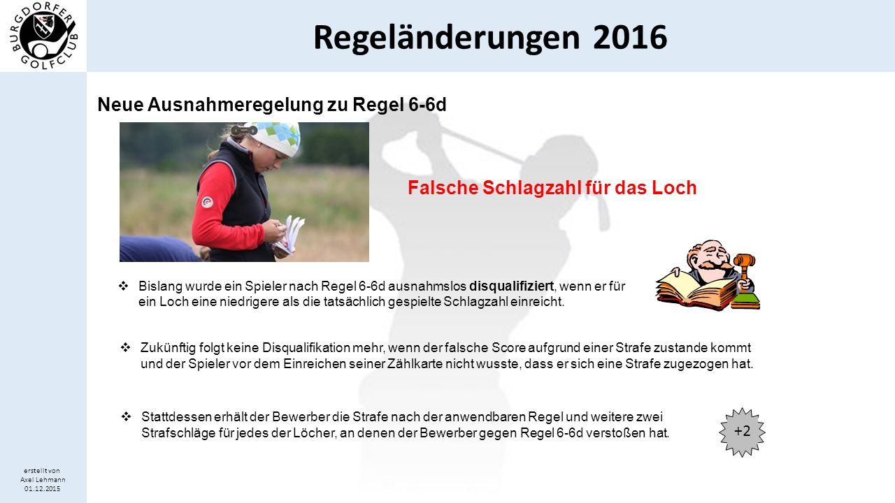 Regeländerungen 2016 erstellt von Axel Lehmann 01.12.2015 Falsche Schlagzahl für das Loch  Bislang wurde ein Spieler nach Regel 6-6d ausnahmslos disq