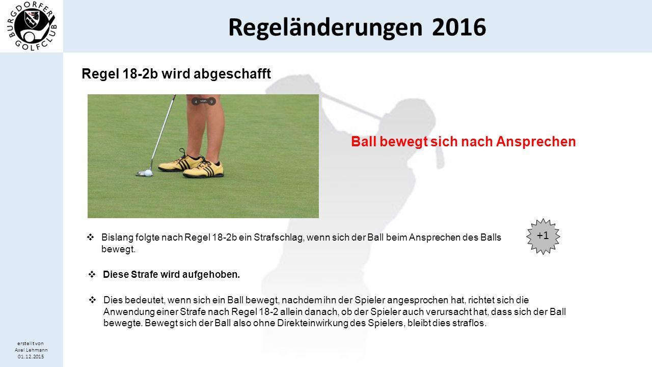 Regeländerungen 2016 erstellt von Axel Lehmann 01.12.2015 Ergänzungen zu Regel 25-2 Eingebetteter Ball  Regel 25-2 erlaubt einen Ball, der auf kurz gemähter Fläche, in sein eigenes Einschlagloch im Boden eingebettet ist, straflos aufzunehmen, zu reinigen und fallenzulassen.