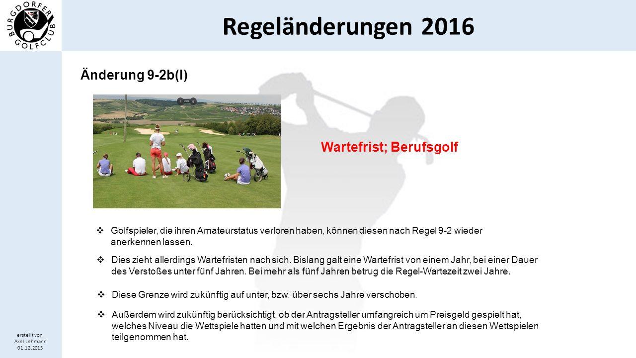 Regeländerungen 2016 erstellt von Axel Lehmann 01.12.2015 Änderung 9-2b(I) Wartefrist; Berufsgolf  Golfspieler, die ihren Amateurstatus verloren habe