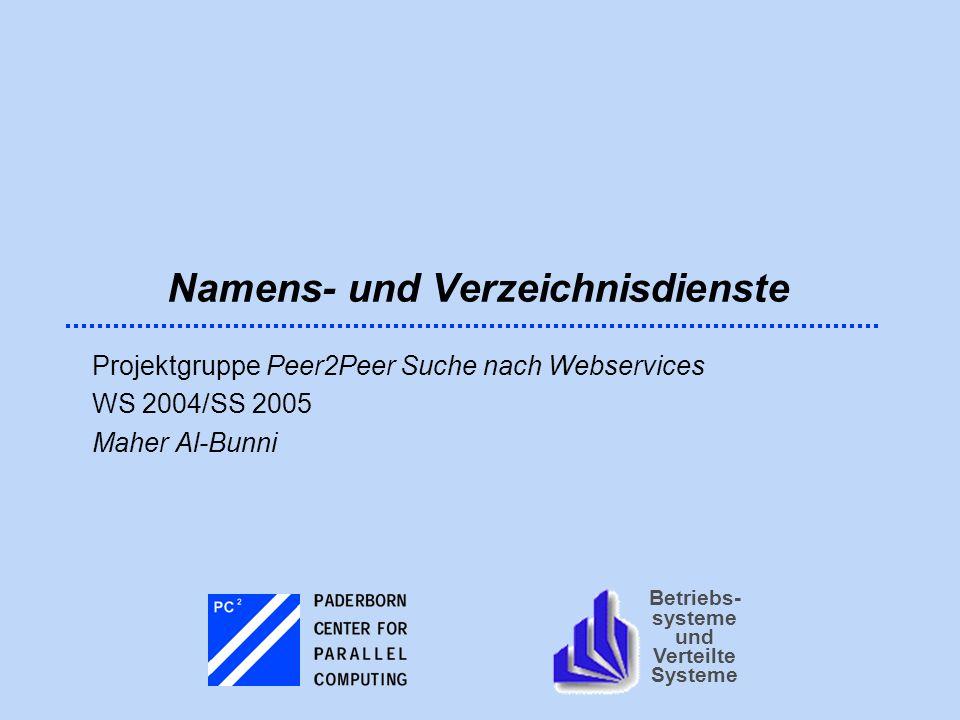 Betriebs- systeme und Verteilte Systeme Namens- und Verzeichnisdienste Projektgruppe Peer2Peer Suche nach Webservices WS 2004/SS 2005 Maher Al-Bunni