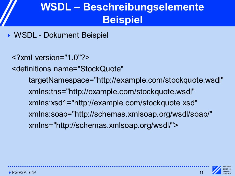 4PG P2P: Titel11 WSDL – Beschreibungselemente Beispiel  WSDL - Dokument Beispiel <definitions name= StockQuote targetNamespace= http://example.com/stockquote.wsdl xmlns:tns= http://example.com/stockquote.wsdl xmlns:xsd1= http://example.com/stockquote.xsd xmlns:soap= http://schemas.xmlsoap.org/wsdl/soap/ xmlns= http://schemas.xmlsoap.org/wsdl/ >