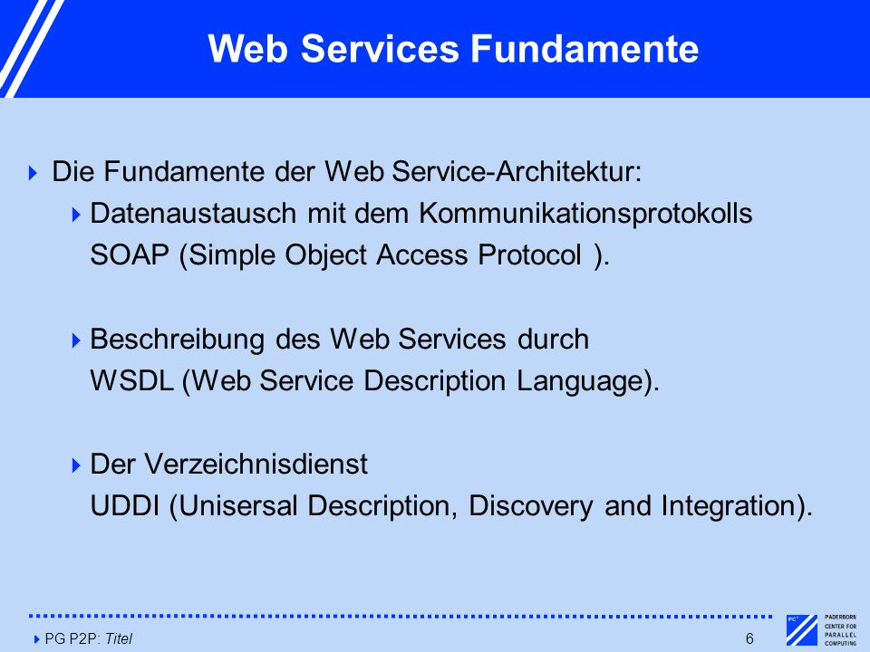 4PG P2P: Titel6 Web Services Fundamente  Die Fundamente der Web Service-Architektur:  Datenaustausch mit dem Kommunikationsprotokolls SOAP (Simple O