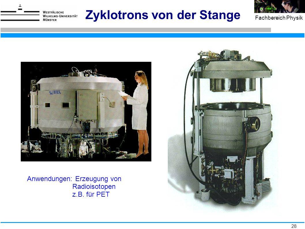 28 Fachbereich Physik Zyklotrons von der Stange Anwendungen: Erzeugung von Radioisotopen z.B. für PET