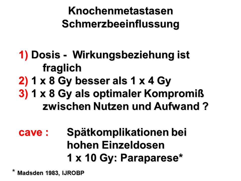 Knochenmetastasen Schmerzbeeinflussung 1) Dosis - Wirkungsbeziehung ist fraglich 2) 1 x 8 Gy besser als 1 x 4 Gy 3) 1 x 8 Gy als optimaler Kompromiß z