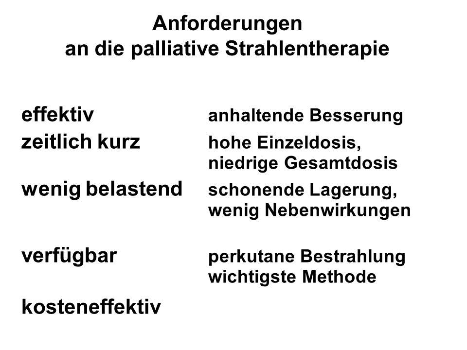 Anforderungen an die palliative Strahlentherapie effektiv anhaltende Besserung zeitlich kurz hohe Einzeldosis, niedrige Gesamtdosis wenig belastend sc
