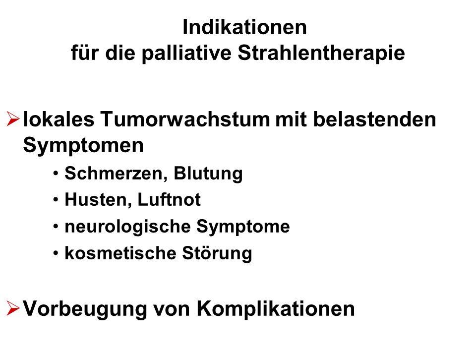 Indikationen für die palliative Strahlentherapie  lokales Tumorwachstum mit belastenden Symptomen Schmerzen, Blutung Husten, Luftnot neurologische Sy